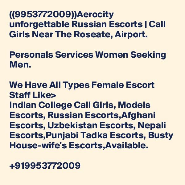((9953772009))Aerocity unforgettable Russian Escorts | Call Girls Near The Roseate, Airport.  Personals Services Women Seeking Men.  We Have All Types Female Escort Staff Like> Indian College Call Girls, Models Escorts, Russian Escorts,Afghani Escorts, Uzbekistan Escorts, Nepali Escorts,Punjabi Tadka Escorts, Busty House-wife's Escorts,Available.  +919953772009