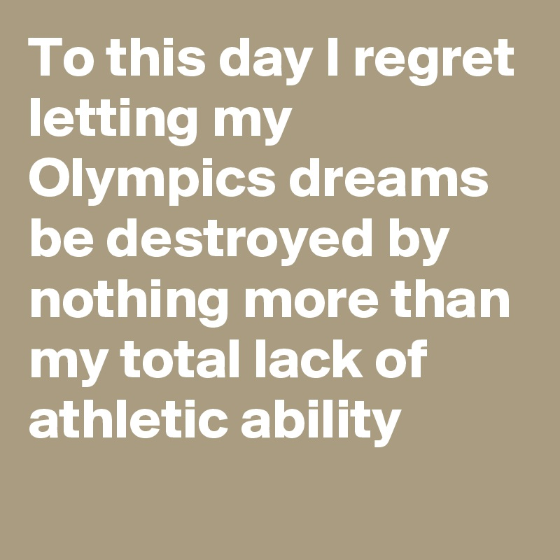 To this day I regret letting my Olympics dreams be destroyed by nothing more than my total lack of athletic ability