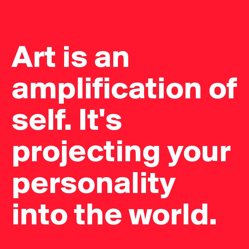 Art is an amplification of self. It's projecting your personality into the world.