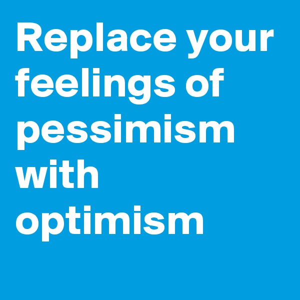Replace your feelings of pessimism with optimism