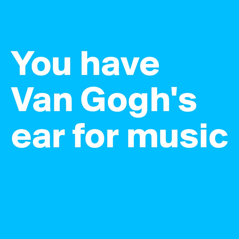 You have Van Gogh's ear for music