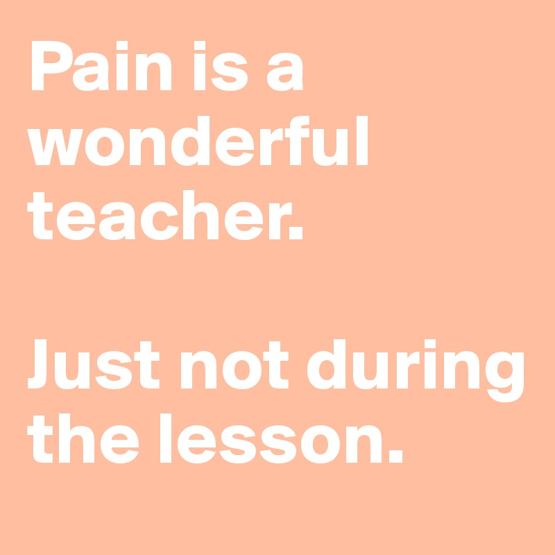Pain is a wonderful teacher.   Just not during the lesson.