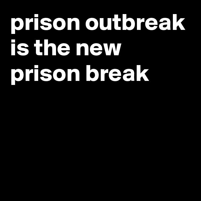 prison outbreak is the new prison break