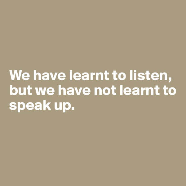 We have learnt to listen, but we have not learnt to speak up.