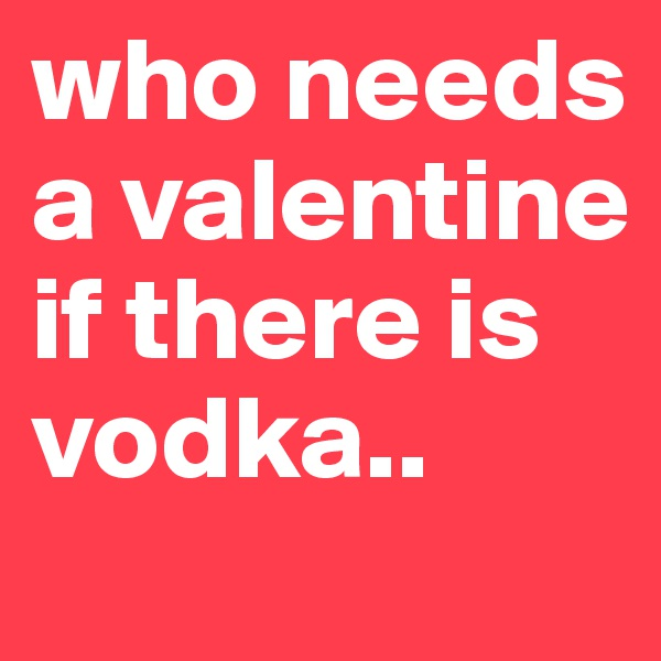 who needs a valentine if there is vodka..