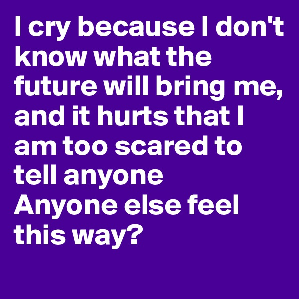 I cry because I don't know what the future will bring me, and it hurts that I am too scared to tell anyone  Anyone else feel this way?