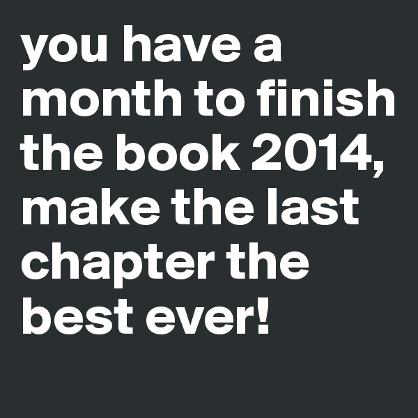 you have a month to finish the book 2014, make the last chapter the best ever!