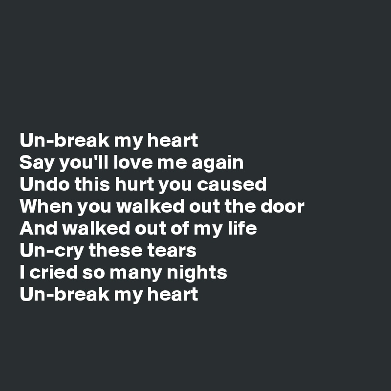 Un-break my heart Say you'll love me again Undo this hurt you caused When you walked out the door And walked out of my life Un-cry these tears I cried so ...