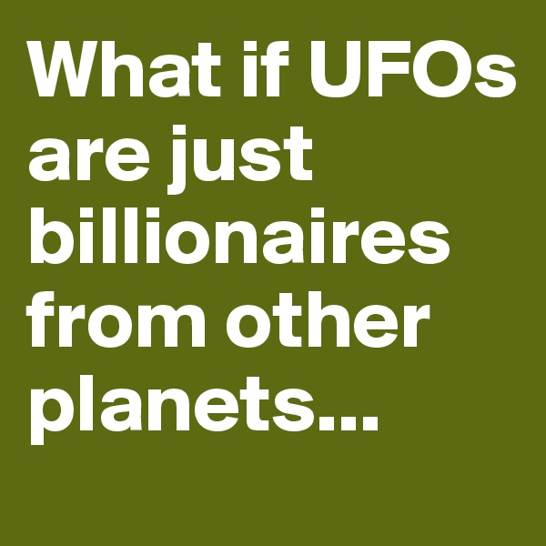 What if UFOs are just billionaires from other planets...