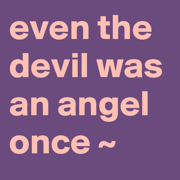 even the devil was an angel once ~