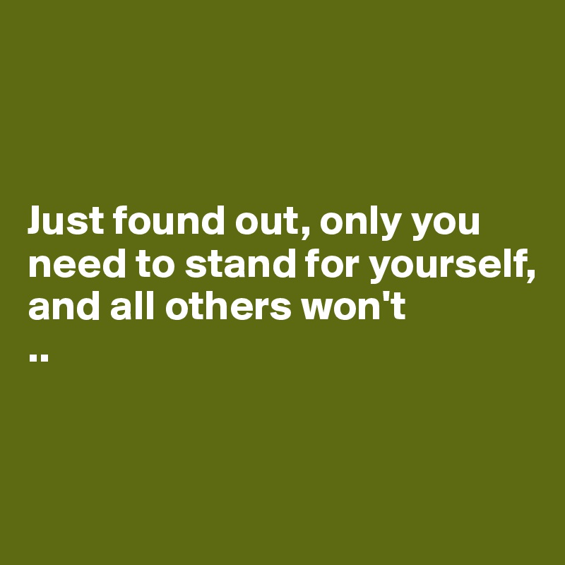 Just found out, only you need to stand for yourself,  and all others won't ..