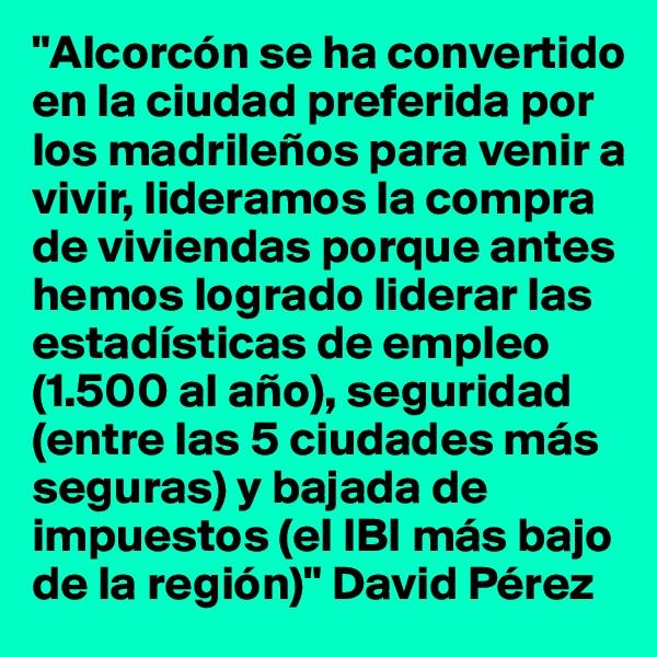 """""""Alcorcón se ha convertido en la ciudad preferida por los madrileños para venir a vivir, lideramos la compra de viviendas porque antes hemos logrado liderar las estadísticas de empleo (1.500 al año), seguridad (entre las 5 ciudades más seguras) y bajada de impuestos (el IBI más bajo de la región)"""" David Pérez"""