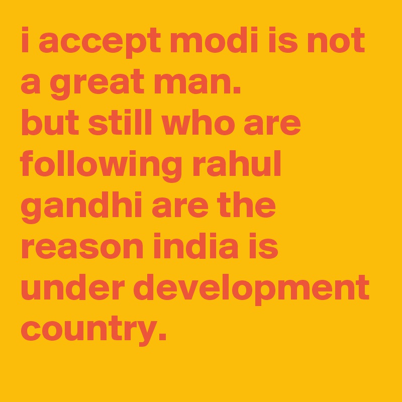 i accept modi is not a great man. but still who are following rahul gandhi are the reason india is under development country.