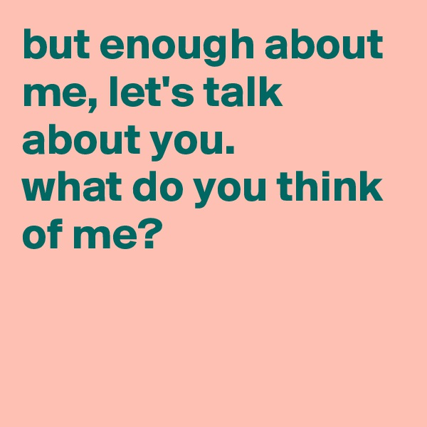 but enough about me, let's talk about you.  what do you think of me?