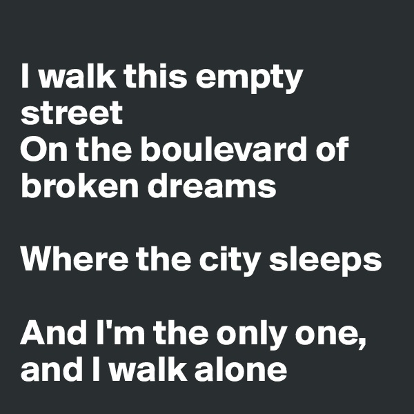 I walk this empty street On the boulevard of broken dreams  Where the city sleeps  And I'm the only one, and I walk alone