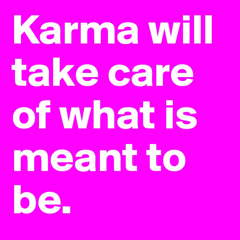 Karma will take care of what is meant to be.