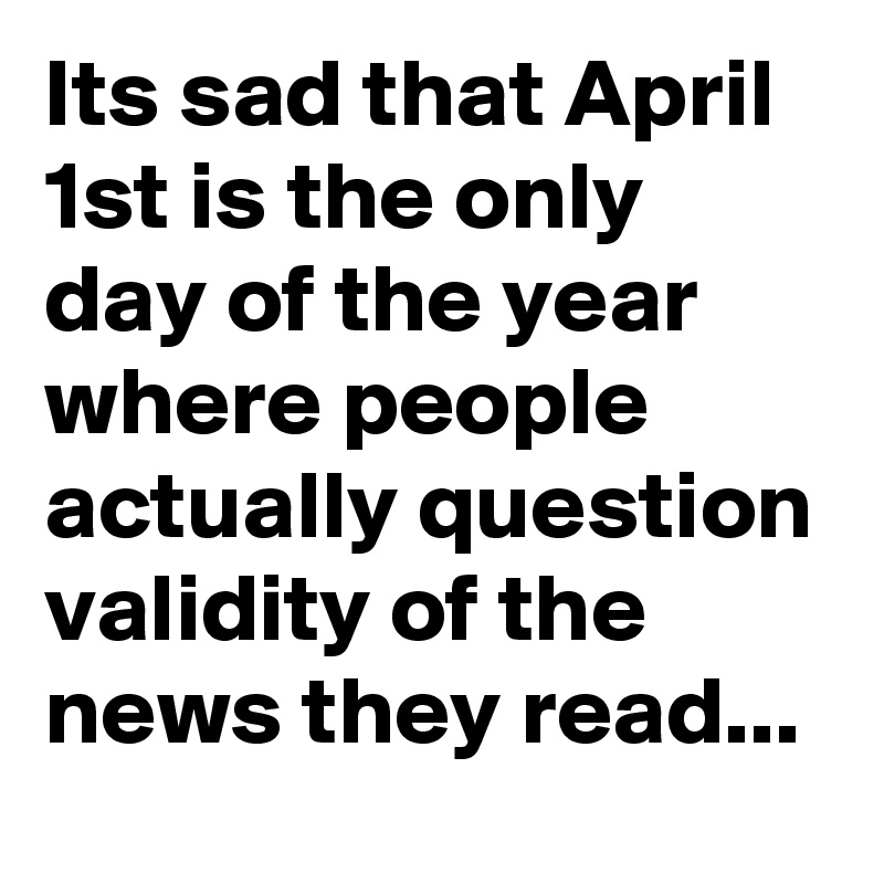 Its sad that April 1st is the only day of the year where people actually question validity of the news they read...