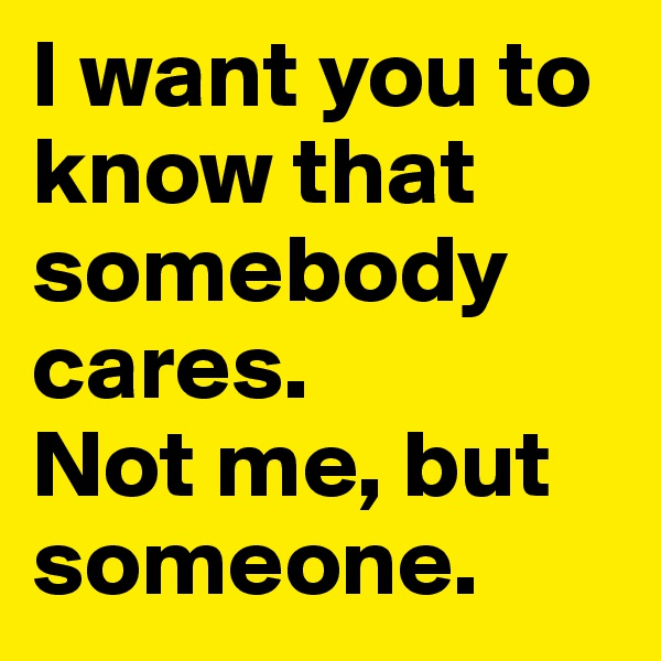 I want you to know that somebody cares. Not me, but someone.