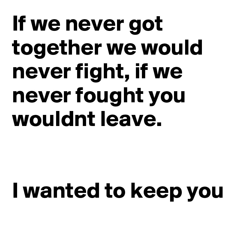 If we never got together we would never fight, if we never fought you wouldnt leave.   I wanted to keep you