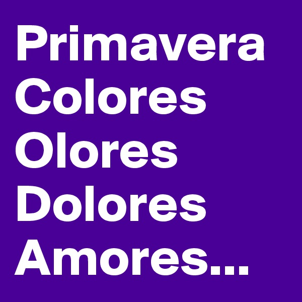 Primavera Colores Olores Dolores Amores...
