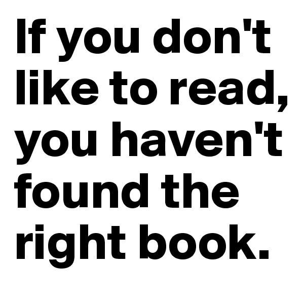 If you don't like to read, you haven't found the right book.