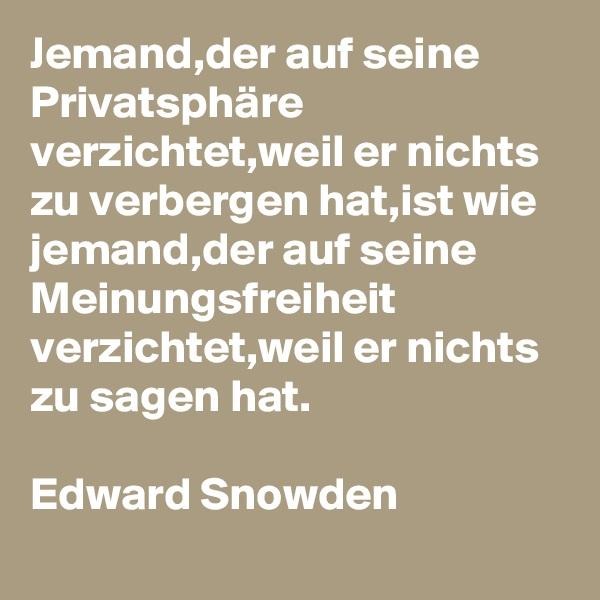 Jemand,der auf seine Privatsphäre verzichtet,weil er nichts zu verbergen hat,ist wie jemand,der auf seine Meinungsfreiheit verzichtet,weil er nichts zu sagen hat.  Edward Snowden