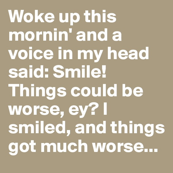 Woke up this mornin' and a voice in my head said: Smile! Things could be worse, ey? I smiled, and things got much worse...