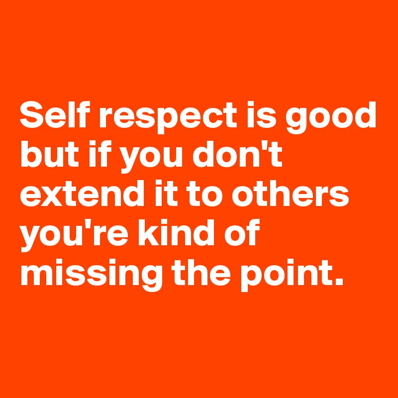 Self respect is good but if you don't extend it to others you're kind of missing the point.