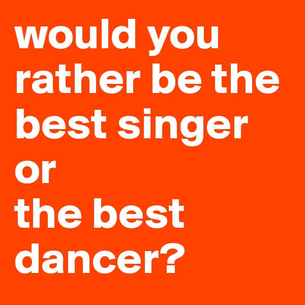 would you rather be the best singer or the best dancer?