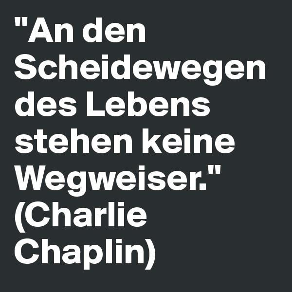 """""""An den Scheidewegen des Lebens stehen keine Wegweiser."""" (Charlie Chaplin)"""