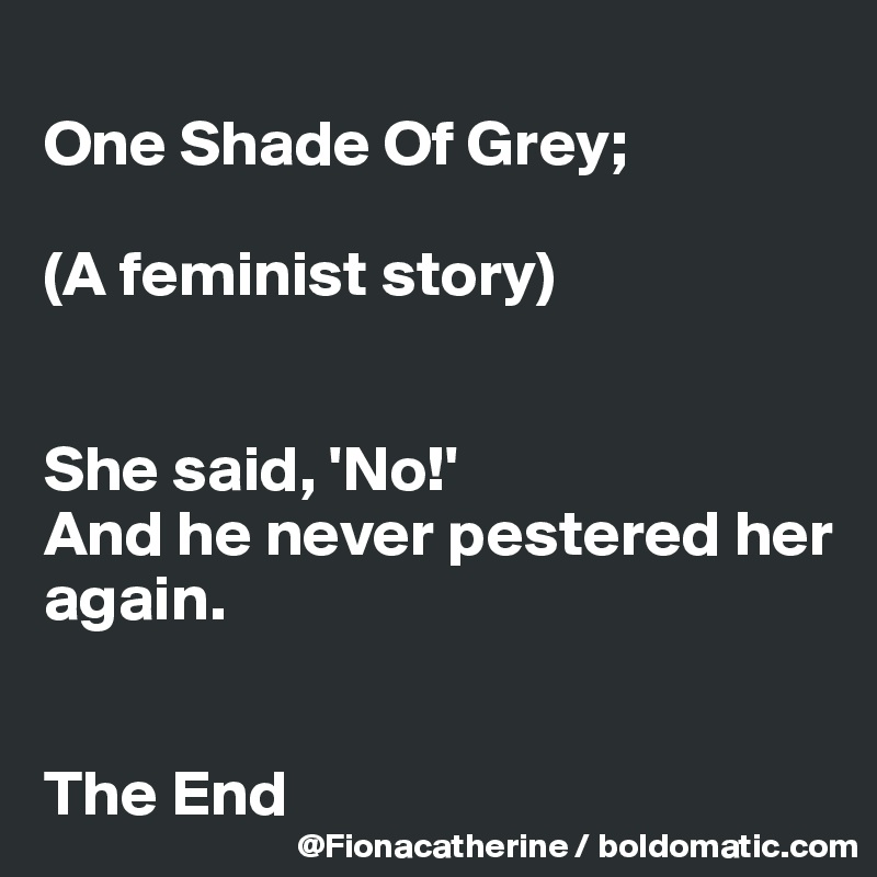 One Shade Of Grey;   (A feminist story)   She said, 'No!'   And he never pestered her again.   The End