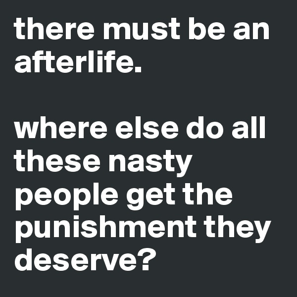 there must be an afterlife.  where else do all these nasty people get the punishment they deserve?