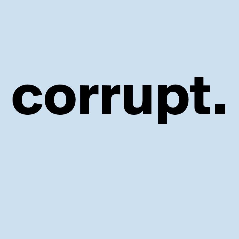 corrupt.