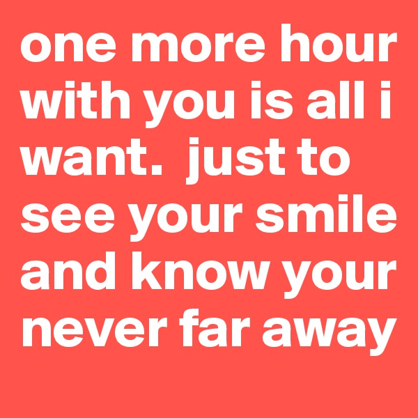 one more hour with you is all i want.  just to see your smile and know your never far away