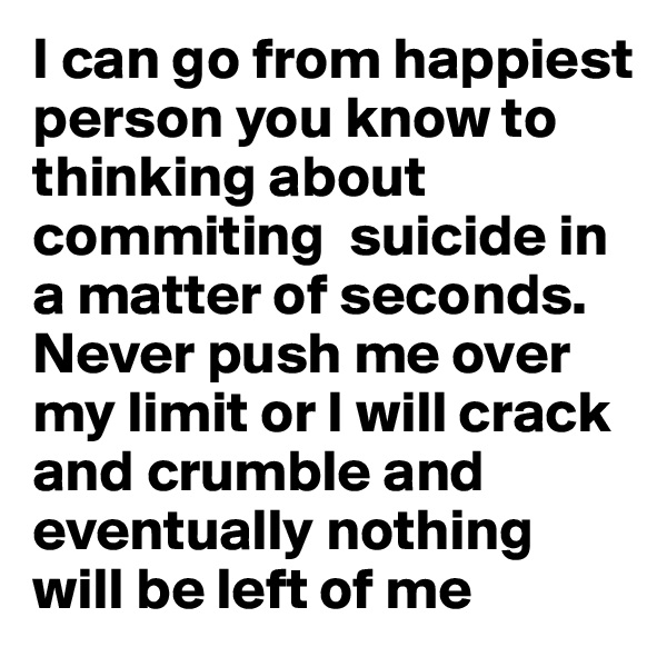 I can go from happiest person you know to thinking about commiting  suicide in a matter of seconds. Never push me over my limit or I will crack and crumble and eventually nothing will be left of me