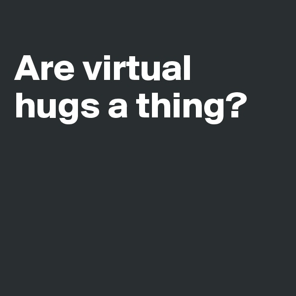 Are virtual hugs a thing?