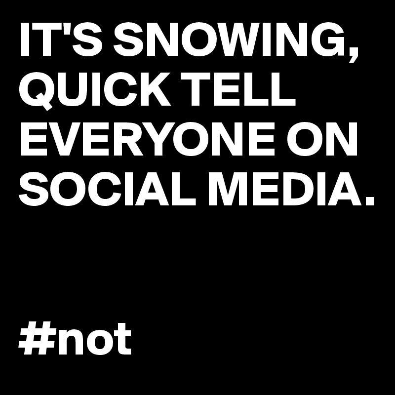 IT'S SNOWING, QUICK TELL EVERYONE ON SOCIAL MEDIA.   #not