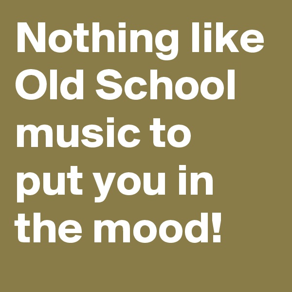 Nothing like Old School music to put you in the mood!