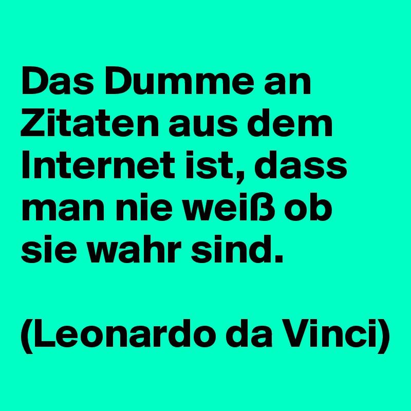 <br /> Das Dumme an Zitaten aus dem Internet ist, dass man nie weiß ob sie wahr sind.</p> <p>(Leonardo da Vinci)