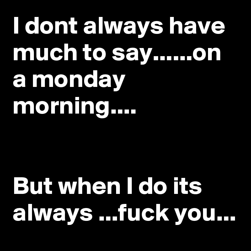 I dont always have much to say......on a monday morning....   But when I do its always ...fuck you...