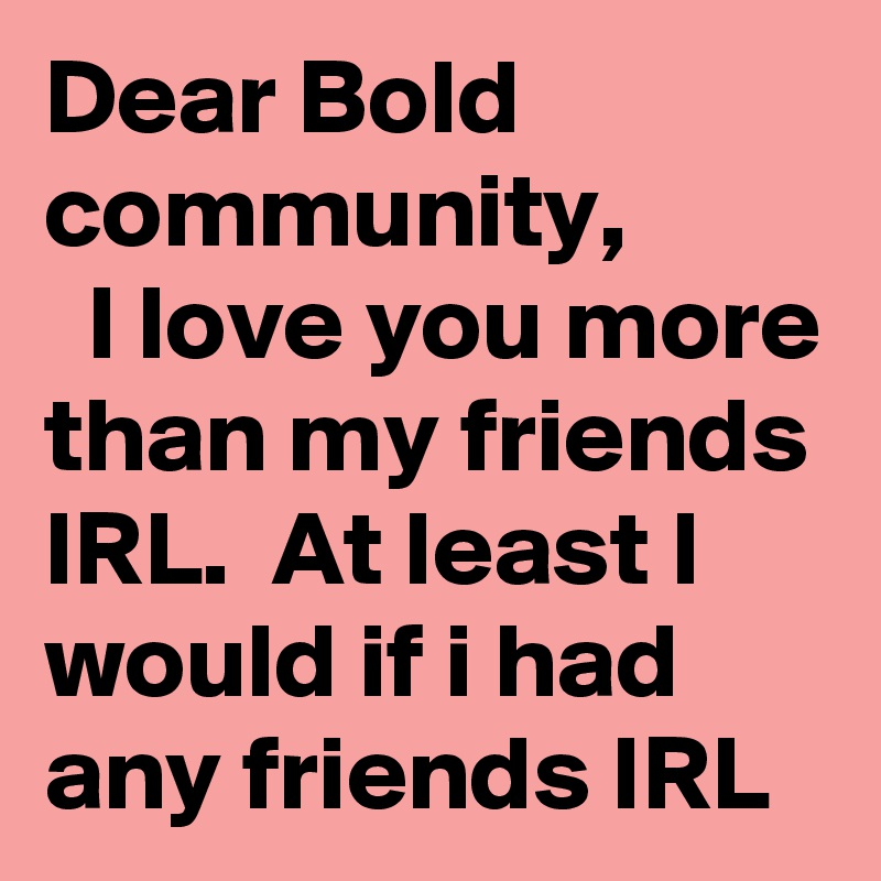 Dear bold community i love you more than my friends irl at least i dear bold community i love you more than my friends irl at least i altavistaventures Gallery