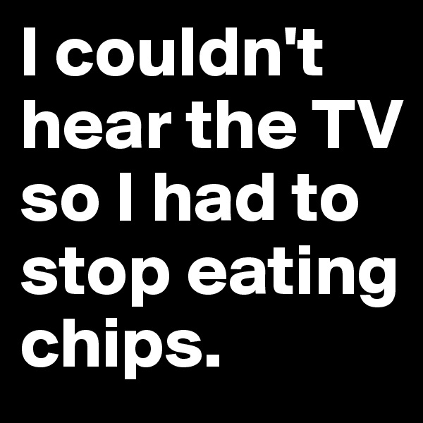 I couldn't hear the TV so I had to stop eating chips.