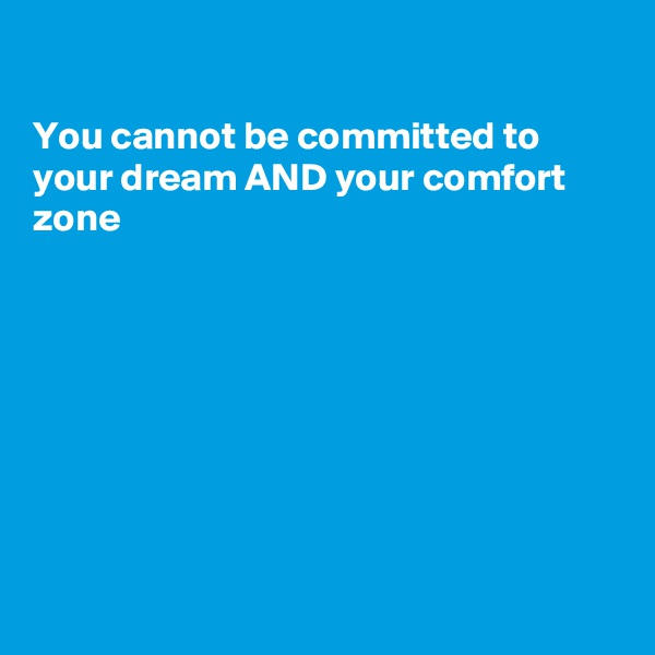 You cannot be committed to your dream AND your comfort  zone