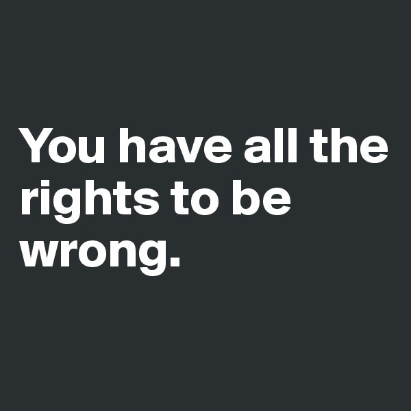 You have all the rights to be wrong.