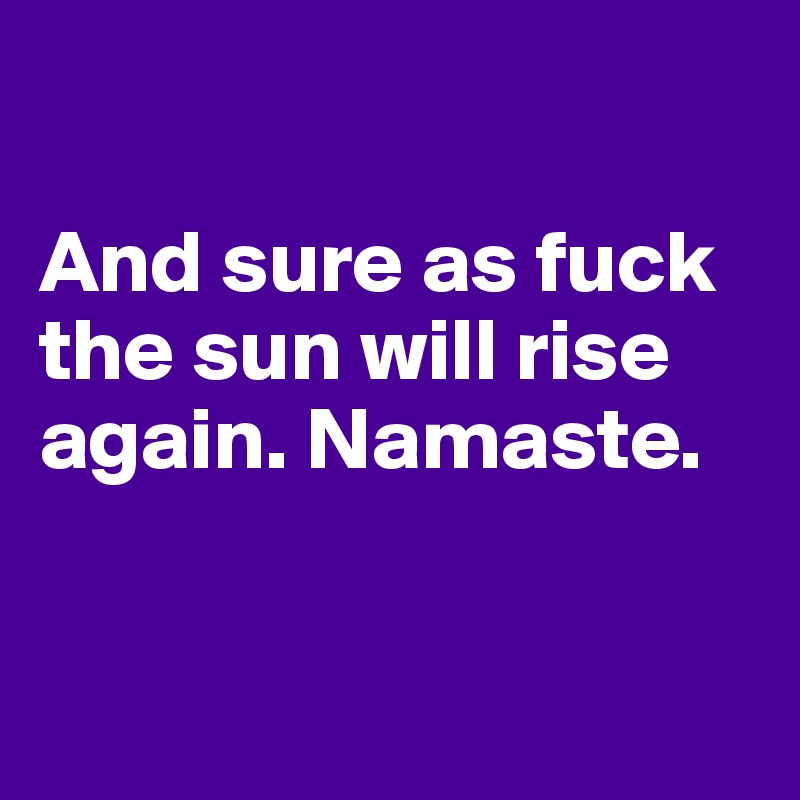 And sure as fuck the sun will rise again. Namaste.