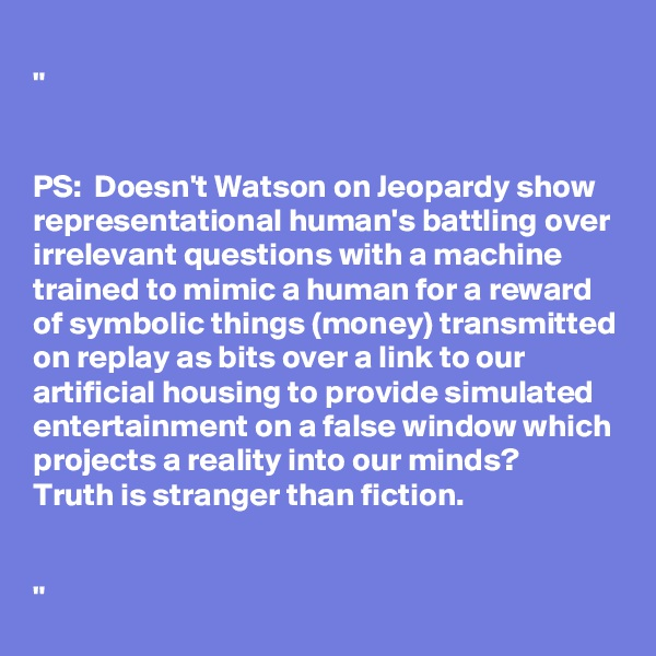 """""""   PS:  Doesn'tWatson on Jeopardyshow representational human's battling over irrelevant questions with a machine trained to mimic a human for a reward of symbolic things (money) transmitted on replay as bits over a link to our artificial housing to provide simulated entertainment on a false window which projects a reality into our minds? Truth is stranger than fiction.   """""""