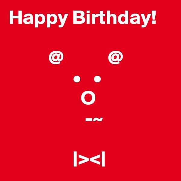 Happy Birthday!            @           @                  •   •                   O                     -~                  |><|