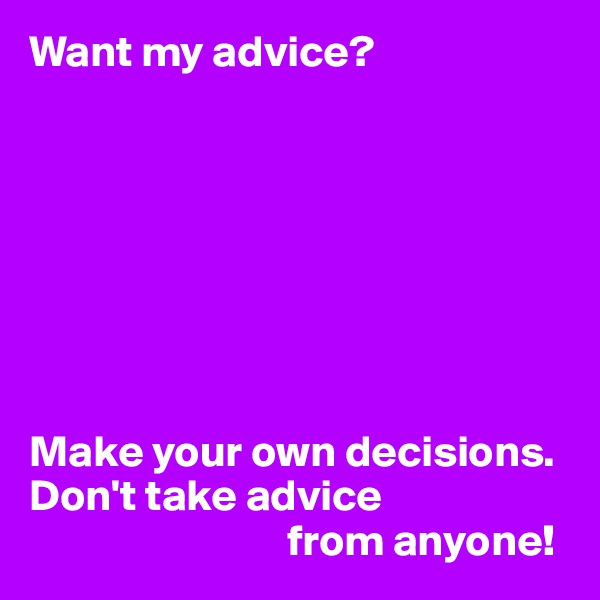 Want my advice?         Make your own decisions. Don't take advice                               from anyone!