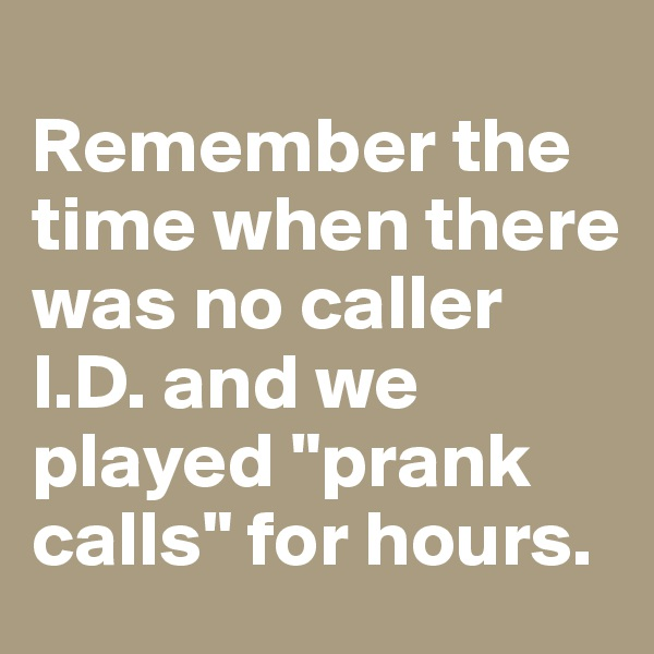 """Remember the time when there was no caller I.D. and we played """"prank calls"""" for hours."""