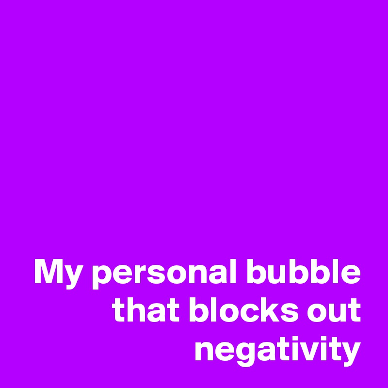 My personal bubble that blocks out negativity